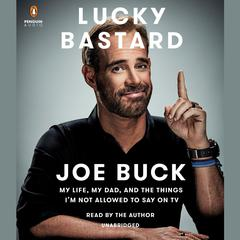 Lucky Bastard: My Life, My Dad, and the Things Im Not Allowed to Say on TV Audiobook, by Joe Buck