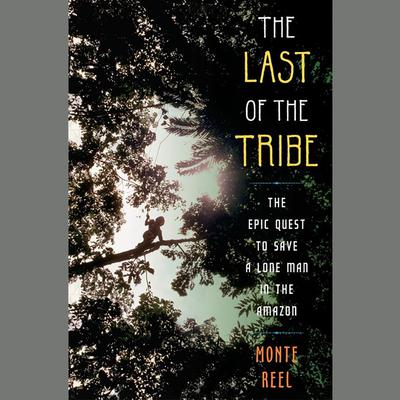 The Last of the Tribe: The Epic Quest to Save a Lone Man in the Amazon Audiobook, by Monte Reel