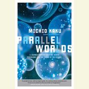 Parallel Worlds: A Journey through Creation, Higher Dimensions, and the Future of the Cosmos, by Michio Kaku