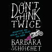 Dont Think Twice: Adventure and Healing at 100 Miles Per Hour Audiobook, by Barbara Schoichet