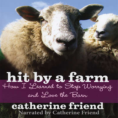 Hit by a Farm: How I Learned to Stop Worrying and Love the Barn Audiobook, by Catherine Friend