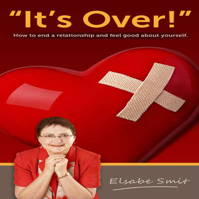 Its Over.  How to End a Relationship and Feel Good About Yourself: How to End a Relationship and Feel Good About Yourself Audiobook, by Elsabe Smit