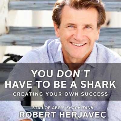 You Dont Have to Be a Shark: Creating Your Own Success Audiobook, by Robert Herjavec