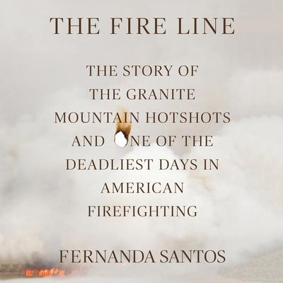 The Fire Line: The Story of the Granite Mountain Hotshots Audiobook, by Fernanda Santos