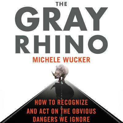 The Gray Rhino: How to Recognize and Act on the Obvious Dangers We Ignore Audiobook, by Michele Wucker