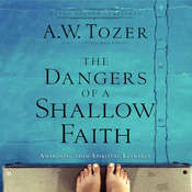 The Dangers of a Shallow Faith: Awakening from Spiritual Lethargy, by A. W. Tozer