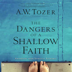The Dangers of a Shallow Faith: Awakening From Spiritual Lethargy Audiobook, by A. W. Tozer