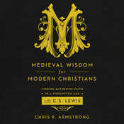 Medieval Wisdom for Modern Christians: Finding Authentic Faith in a Forgotten Age with C. S. Lewis Audiobook, by Chris R. Armstrong