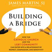 Building a Bridge: How the Catholic Church and the LGBT Community Can Enter into a Relationship of Respect, Compassion, and Sensitivity Audiobook, by James Martin