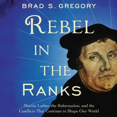 Rebel in the Ranks: Martin Luther, the Reformation, and the Conflicts That Continue to Shape Our World Audiobook, by Brad S. Gregory