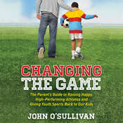Changing the Game: The Parents Guide to Raising Happy, High-Performing Athletes and Giving Youth Sports Back to Our Kids Audiobook, by John O'Sullivan