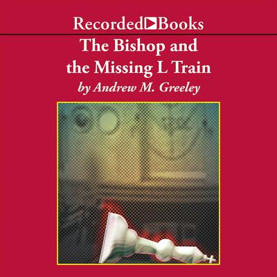 The Bishop and the Missing L Train Audiobook, by Andrew M. Greeley