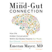 The Mind-Gut Connection: How the Hidden Conversation within Our Bodies Impacts Our Mood, Our Choices, and Our Overall Health, by Emeran Mayer