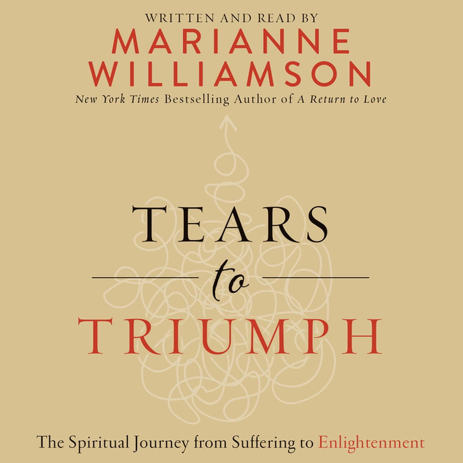 Tears to Triumph: The Spiritual Journey from Suffering to Enlightenment Audiobook, by Marianne Williamson