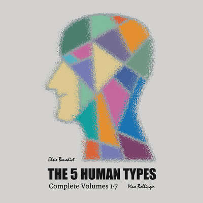 The 5 Human Types: How to read people using the science of Human Analysis (Complete Volumes 1-7) Audiobook, by Elsie Benedict