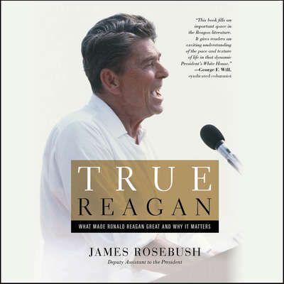 True Reagan: What Made Ronald Reagan Great and Why It Matters Audiobook, by James Rosebush