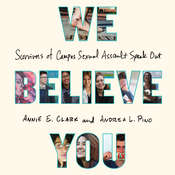 We Believe You: Survivors of Campus Sexual Assault Speak Out, by Annie E. Clark