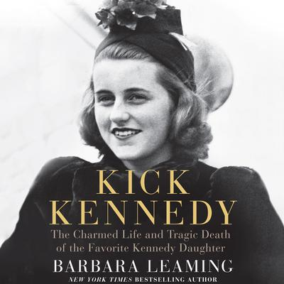Kick Kennedy: The Charmed Life and Tragic Death of the Favorite Kennedy Daughter Audiobook, by Barbara Leaming