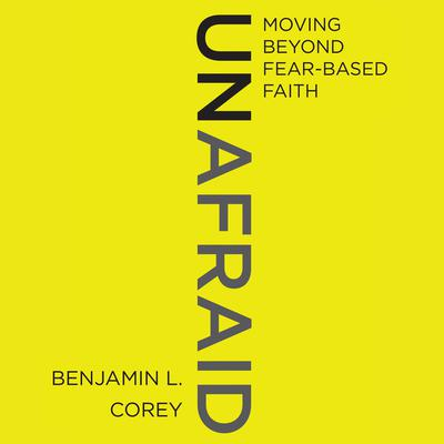 Unafraid: Moving Beyond Fear-Based Faith Audiobook, by Ben Corey