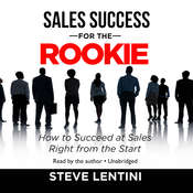 Sales Success for the Rookie: How to Succeed at Sales Right from the Start, by Steve Lentini