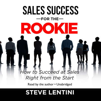 Sales Success for the Rookie: How to Succeed at Sales Right from the Start Audiobook, by Steve Lentini