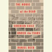 The House of the Dead: Siberian Exile Under the Tsars Audiobook, by Daniel Beer