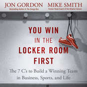 You Win in the Locker Room First: The 7 C's to Build a Winning Team in Business, Sports, and Life Audiobook, by Jon Gordon, Mike Smith