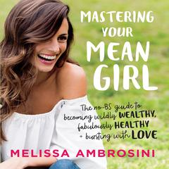 Mastering Your Mean Girl: The No-BS Guide to Silencing Your Inner Critic and Becoming Wildly Wealthy, Fabulously Healthy, and Bursting with Love (Intl Edition) Audiobook, by Melissa Ambrosini