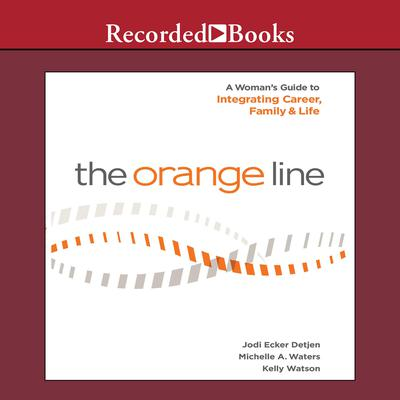 The Orange Line: A Womans Guide to Integrating Career, Family and Life Audiobook, by Jodi Detjen