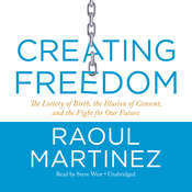 Creating Freedom: The Lottery of Birth, the Illusion of Consent, and the Fight for Our Freedom, by Raoul Martinez