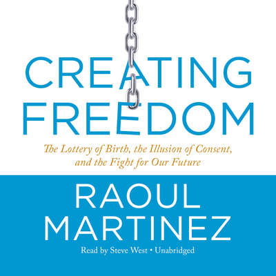Creating Freedom: The Lottery of Birth, the Illusion of Consent, and the Fight for Our Future Audiobook, by Raoul Martinez