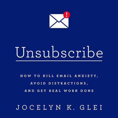 Unsubscribe: How to Kill Email Anxiety, Avoid Distractions, and Get Real Work Done Audiobook, by Jocelyn K. Glei