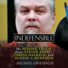 Indefensible: The Missing Truth about Steven Avery, Teresa Halbach, and Making a Murderer Audiobook, by Michael Griesbach