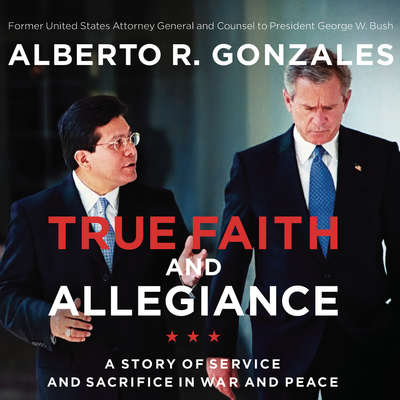 True Faith and Allegiance: A Story of Service and Sacrifice in War and Peace Audiobook, by Alberto R. Gonzales