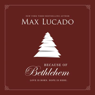 Because of Bethlehem: Love Is Born, Hope Is Here Audiobook, by Max Lucado