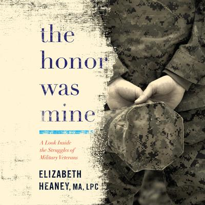 The Honor Was Mine: A Look Inside the Struggles of Military Veterans Audiobook, by Elizabeth Heaney
