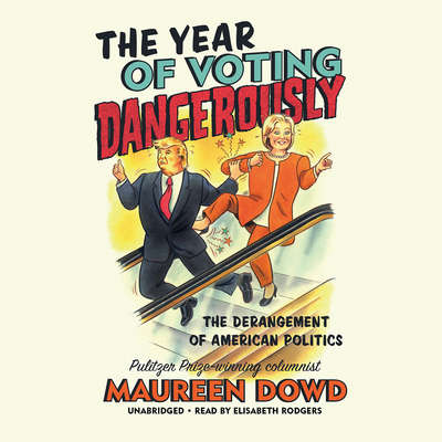 The Year of Voting Dangerously: The Derangement of American Politics Audiobook, by Maureen Dowd