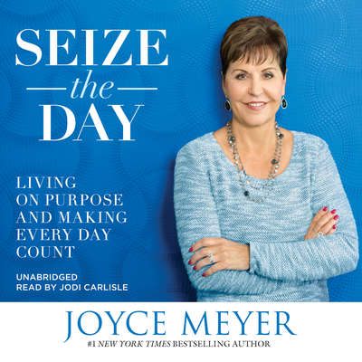 Seize the Day: Living on Purpose and Making Every Day Count Audiobook, by Joyce Meyer