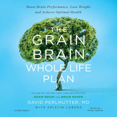 The Grain Brain Whole Life Plan: Boost Brain Performance, Lose Weight, and Achieve Optimal Health Audiobook, by David Perlmutter