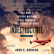 Indestructible: One Mans Rescue Mission That Changed the Course of WWII Audiobook, by John R. Bruning