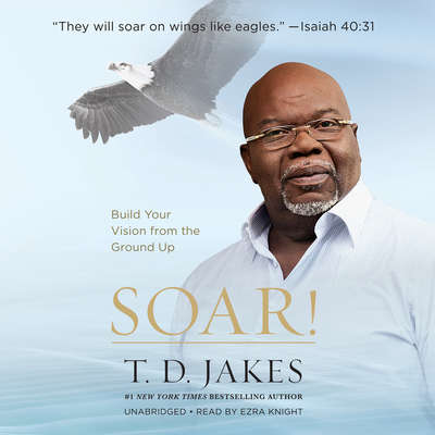 Soar!: Build Your Vision from the Ground Up Audiobook, by T. D. Jakes