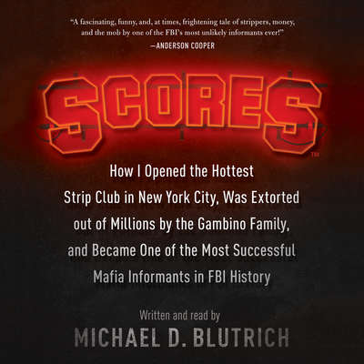 Scores: How I Opened the Hottest Strip Club in New York City, Was Extorted out of Millions by the Gambino Family, and Became One of the Most Successful Mafia Informants in FBI History Audiobook, by Michael D. Blutrich