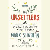 The Unsettlers: In Search of the Good Life in Todays America Audiobook, by Mark Sundeen