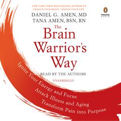 The Brain Warriors Way: Ignite Your Energy and Focus, Attack Illness and Aging, Transform Pain into Purpose Audiobook, by Tana Amen, Daniel G. Amen