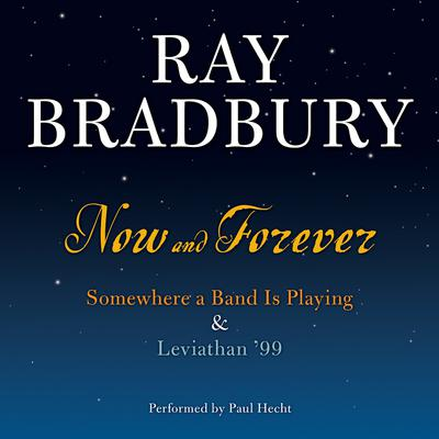 Now and Forever: Somewhere a Band Is Playing & Leviathan 99 Audiobook, by Ray Bradbury