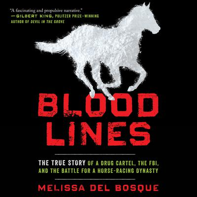 Bloodlines: The True Story of a Drug Cartel, the FBI, and the Battle for a Horse-Racing Dynasty Audiobook, by Melissa del Bosque
