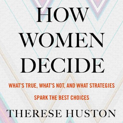 How Women Decide: Whats True, Whats Not, and What Strategies Spark the Best Choices Audiobook, by Therese Huston