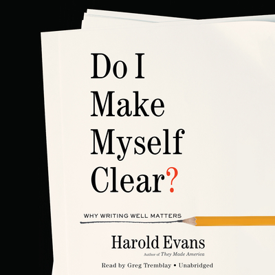 Do I Make Myself Clear?: Why Writing Well Matters Audiobook, by Harold Evans