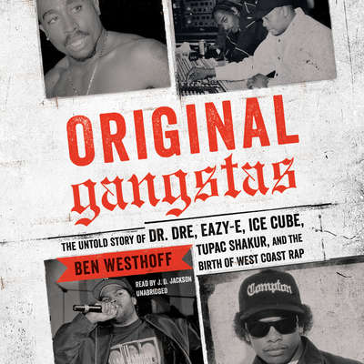 Original Gangstas: The Untold Story of Dr. Dre, Eazy-E, Ice Cube, Tupac Shakur, and the Birth of West Coast Rap Audiobook, by Ben Westhoff