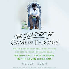 The Science of Game of Thrones: From the genetics of royal incest to the chemistry of death by molten gold – sifting fact from fantasy in the Seven Kingdoms Audiobook, by Helen Keen